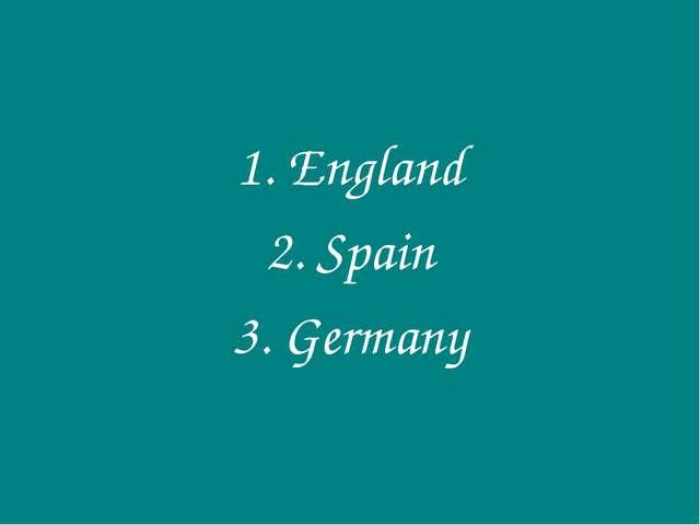 1. England 2. Spain 3. Germany
