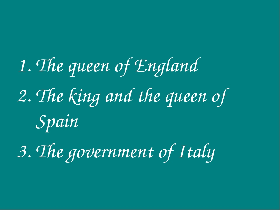 The queen of England The king and the queen of Spain The government of Italy