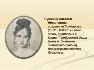 Пушкина Наталья Николаевна, рожденная Гончарова (1812 - 1863 гг.) – жена поэт