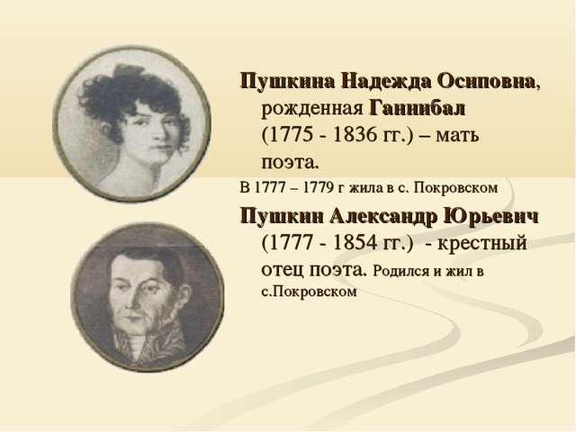 Пушкина Надежда Осиповна, рожденная Ганнибал (1775 - 1836 гг.) – мать поэта....
