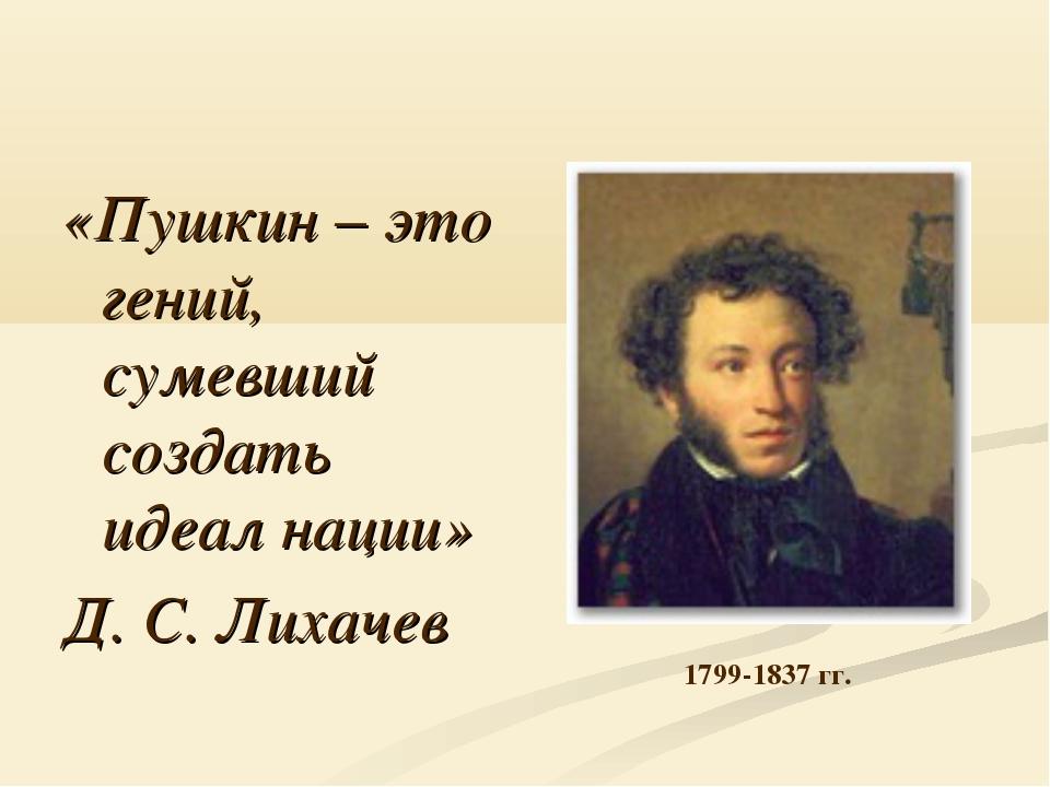 «Пушкин – это гений, сумевший создать идеал нации» Д. С. Лихачев 1799-1837 гг.