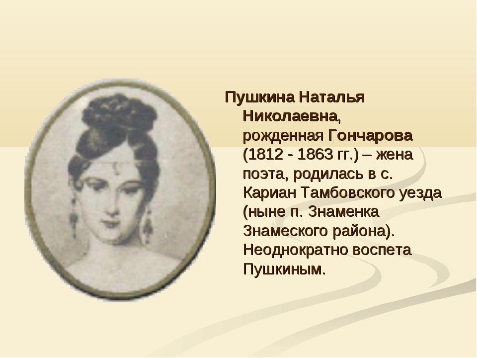 Пушкина Наталья Николаевна, рожденная Гончарова (1812 - 1863 гг.) – жена поэт...