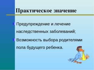 Практическое значение Предупреждение и лечение наследственных заболеваний; В