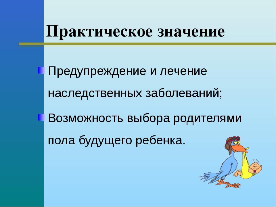 Практическое значение Предупреждение и лечение наследственных заболеваний; В...