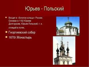 Юрьев - Польский Входит в «Золотое кольцо» России. Основан в 1152 Юрием Долго