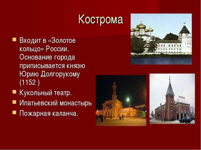Кострома Входит в «Золотое кольцо» России. Основание города приписывается кня...