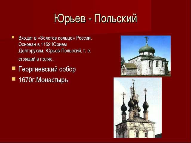 Юрьев - Польский Входит в «Золотое кольцо» России. Основан в 1152 Юрием Долго...