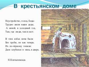 В крестьянском доме Неустройство, голод, беды- Трудно жили наши деды, А зимой
