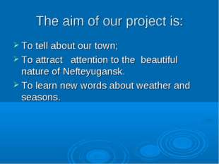 The aim of our project is: To tell about our town; To attract attention to th