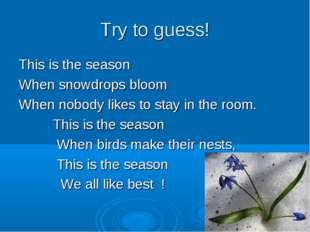 Try to guess! This is the season When snowdrops bloom When nobody likes to st