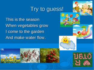 Try to guess! This is the season When vegetables grow I come to the garden An