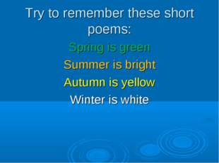 Try to remember these short poems: Spring is green Summer is bright Autumn is