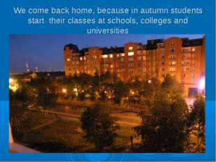 We come back home, because in autumn students start their classes at schools,