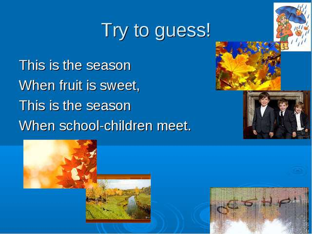 Try to guess! This is the season When fruit is sweet, This is the season When...