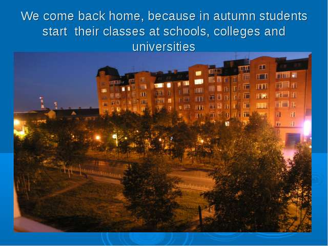 We come back home, because in autumn students start their classes at schools,...