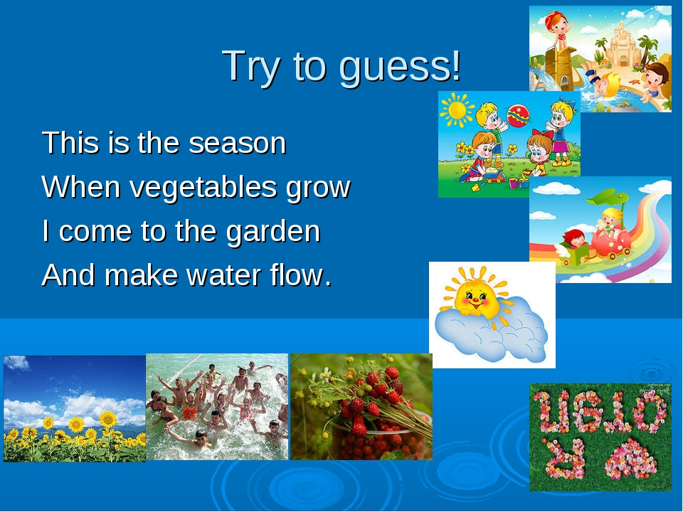 Try to guess! This is the season When vegetables grow I come to the garden An...