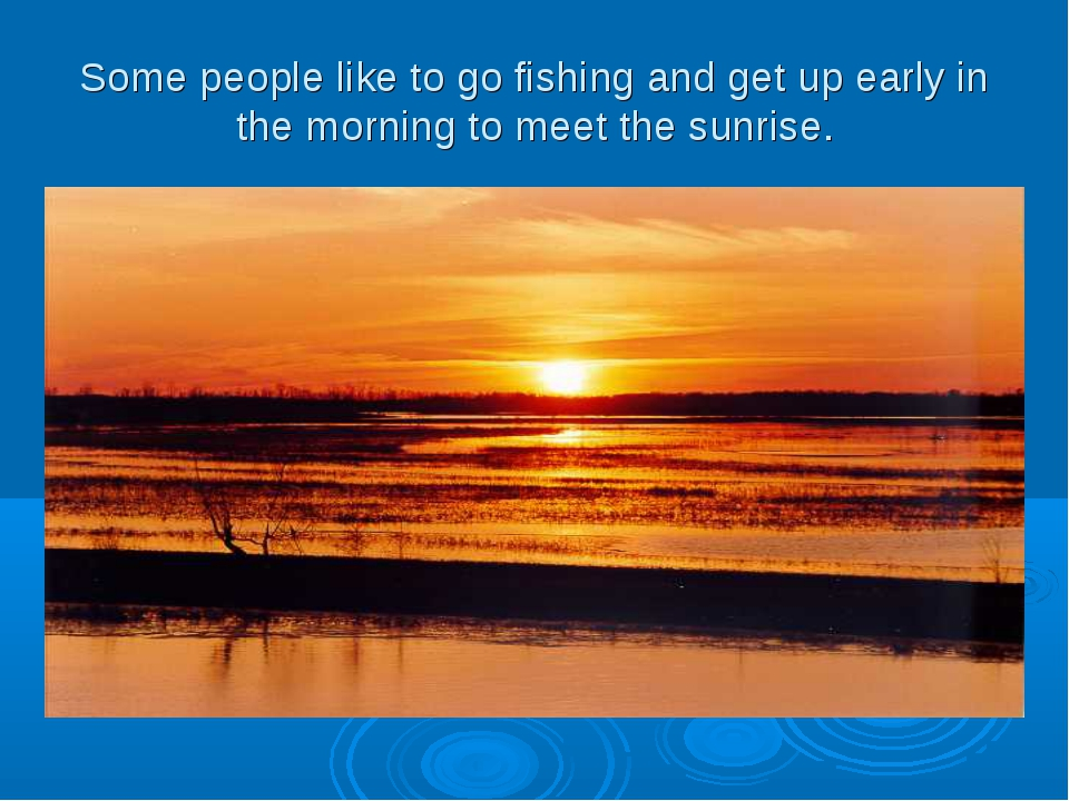 Some people like to go fishing and get up early in the morning to meet the su...