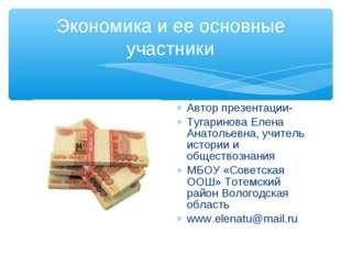 Экономика и ее основные участники Автор презентации- Тугаринова Елена Анатоль