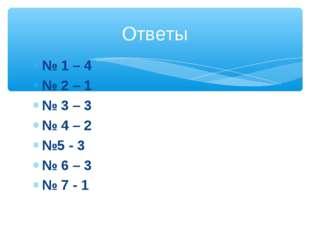 № 1 – 4 № 2 – 1 № 3 – 3 № 4 – 2 №5 - 3 № 6 – 3 № 7 - 1 Ответы