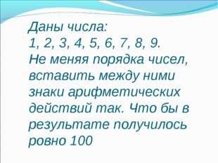 Даны числа: 1, 2, 3, 4, 5, 6, 7, 8, 9. Не меняя порядка чисел, вставить между