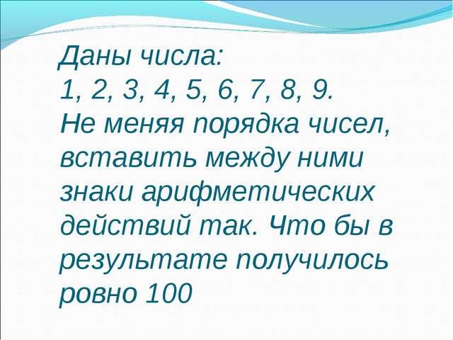 Даны числа: 1, 2, 3, 4, 5, 6, 7, 8, 9. Не меняя порядка чисел, вставить между...