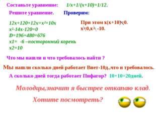 Составьте уравнение: 1/х+1/(х+10)=1/12. Решите уравнение. Проверим: 12х+120+1