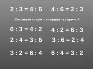 2 : 3 = 4 : 6 Составьте новые пропорции из заданной 6 : 3 = 4 : 2 2 : 4 = 3 :