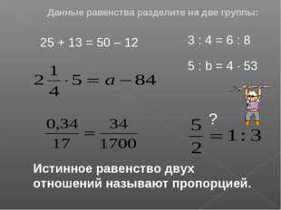 Данные равенства разделите на две группы: 25 + 13 = 50 – 12 3 : 4 = 6 : 8 5 :
