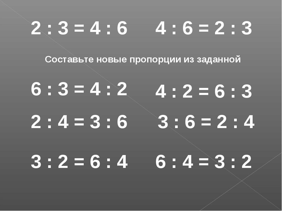 2 : 3 = 4 : 6 Составьте новые пропорции из заданной 6 : 3 = 4 : 2 2 : 4 = 3 :...
