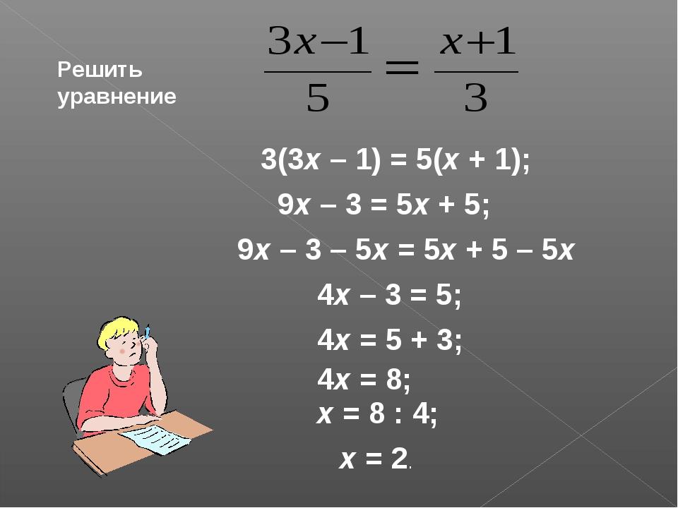 Решить уравнение 3(3х – 1) = 5(х + 1); 9х – 3 = 5х + 5; 9х – 3 – 5х = 5х + 5...