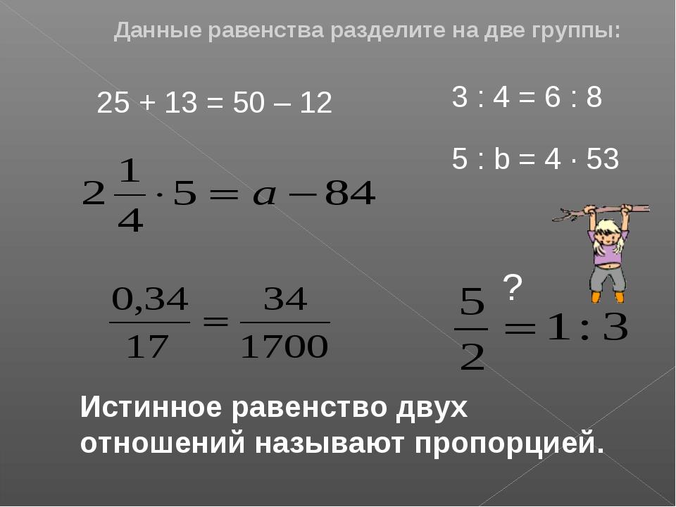 Данные равенства разделите на две группы: 25 + 13 = 50 – 12 3 : 4 = 6 : 8 5 :...