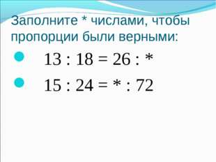 Заполните * числами, чтобы пропорции были верными: 13 : 18 = 26 : * 15 : 24 =
