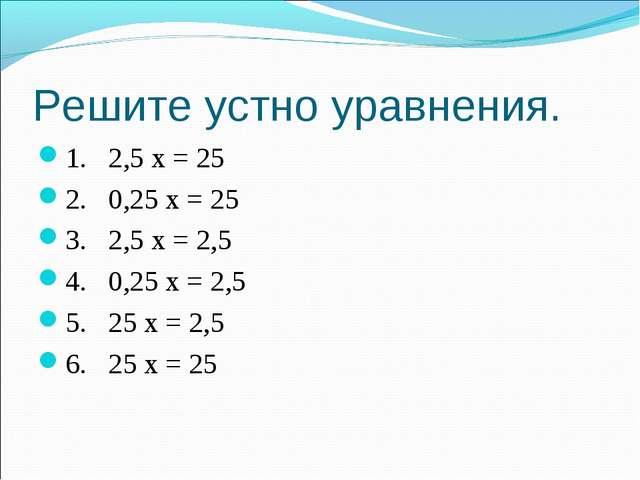 Решите устно уравнения. 1. 2,5 х = 25 2. 0,25 х = 25 3. 2,5 х = 2,5 4. 0,25 х...
