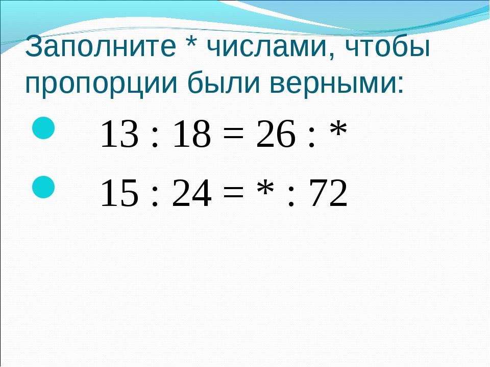 Заполните * числами, чтобы пропорции были верными: 13 : 18 = 26 : * 15 : 24 =...