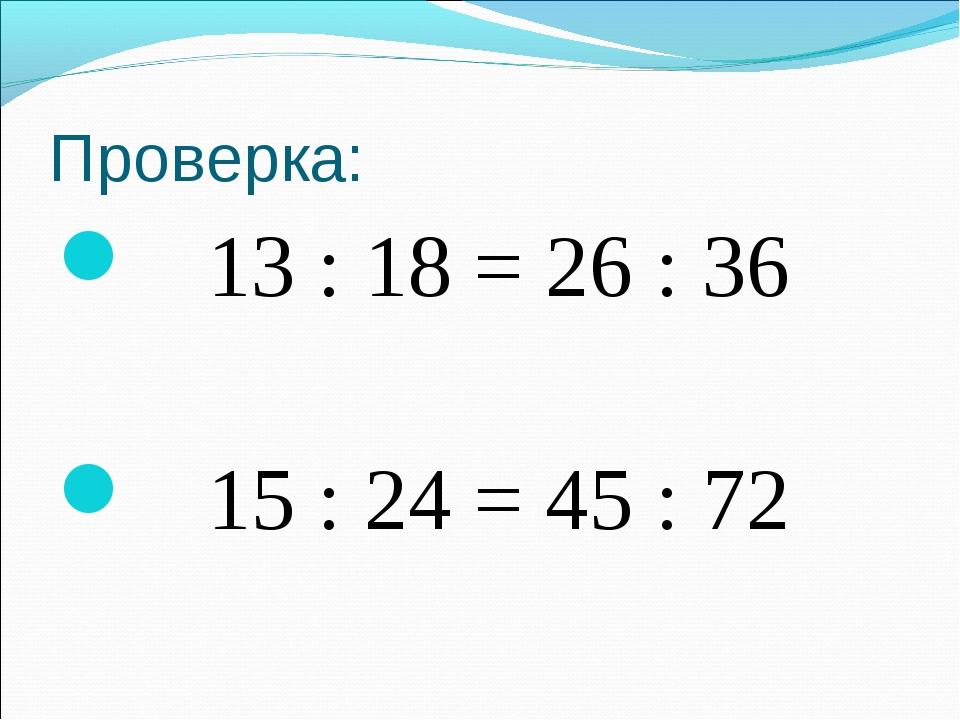 Проверка: 13 : 18 = 26 : 36 15 : 24 = 45 : 72