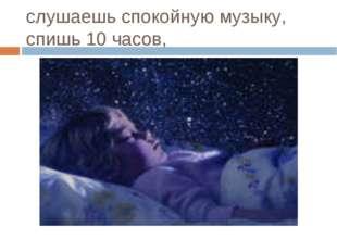 слушаешь спокойную музыку, спишь 10 часов,
