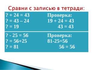 ? + 24 = 43 ? = 43 – 24 ? = 19Проверка: 19 + 24 = 43 43 = 43 ? - 25 = 56 ? =