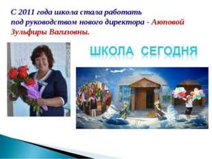 С 2011 года школа стала работать подруководством нового директора -Аюповой