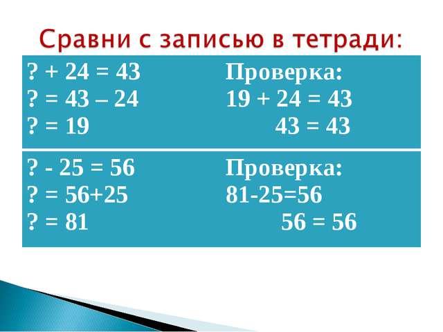 ? + 24 = 43 ? = 43 – 24 ? = 19Проверка: 19 + 24 = 43 43 = 43 ? - 25 = 56 ? =...