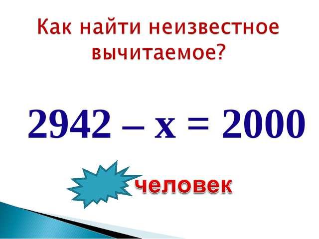 2942 – х = 2000