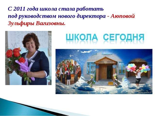 С 2011 года школа стала работать подруководством нового директора -Аюповой...