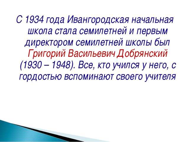 С 1934 года Ивангородская начальная школа стала семилетней и первым директоро...