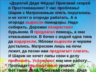 «Дорогой Дядя Фёдор! Приезжай скорей в Простоквашино! У нас проблемы! Шарик