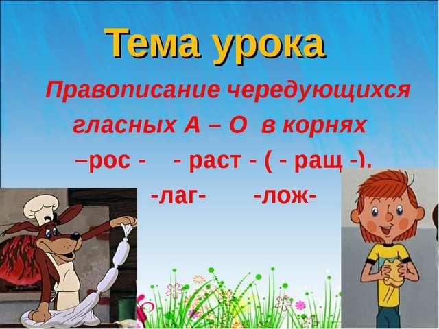 Тема урока  Правописание чередующихся гласных А – О в корнях –рос - - раст...