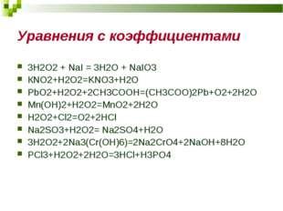 Уравнения с коэффициентами 3H2O2 + NaI = 3H2O + NaIO3 КNO2+H2O2=KNO3+H2O PbO2
