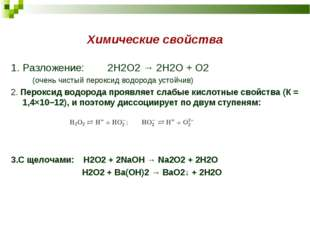 Химические свойства 1. Разложение: 2H2O2 → 2H2O + O2 (очень чистый пероксид в