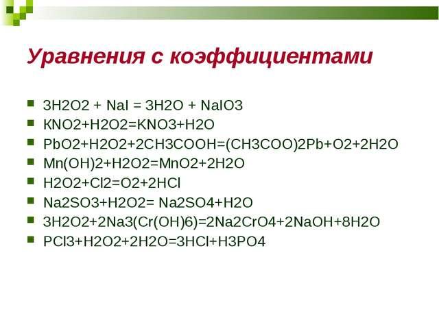Уравнения с коэффициентами 3H2O2 + NaI = 3H2O + NaIO3 КNO2+H2O2=KNO3+H2O PbO2...