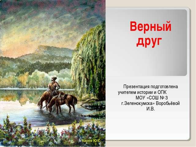 Верный друг Презентация подготовлена учителем истории и ОПК МОУ «СОШ № 3 г.З...