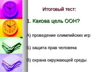 Итоговый тест: 1. Какова цель ООН? А) проведение олимпийских игр Б) защита пр