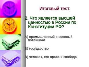 Итоговый тест: 2. Что является высшей ценностью в России по Конституции РФ? А